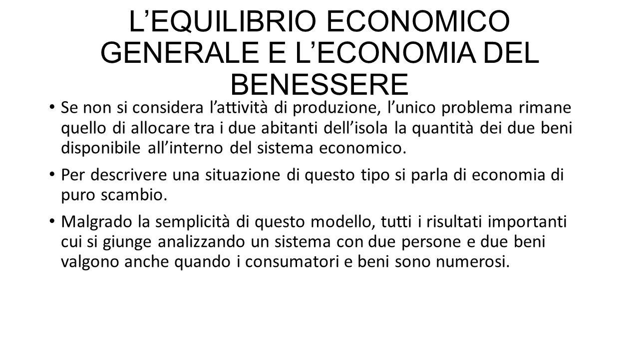 L'EQUILIBRIO ECONOMICO GENERALE E L'ECONOMIA DEL BENESSERE Se non si considera l'attività di produzione, l'unico problema rimane quello di allocare tra i due abitanti dell'isola la quantità dei due beni disponibile all'interno del sistema economico.