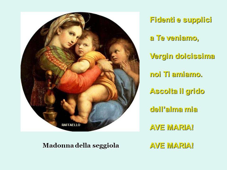 Madonna della seggiola Fidenti e supplici a Te veniamo, Vergin dolcissima noi Ti amiamo.