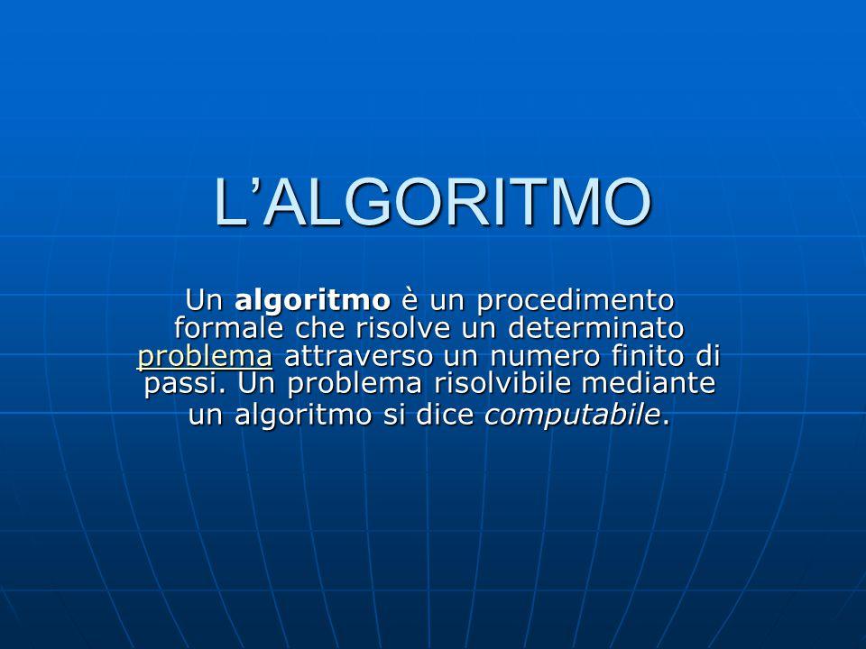 L'ALGORITMO Un algoritmo è un procedimento formale che risolve un determinato problema attraverso un numero finito di passi.