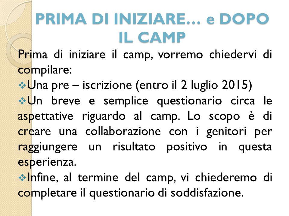 PRIMA DI INIZIARE… e DOPO IL CAMP Prima di iniziare il camp, vorremo chiedervi di compilare:  Una pre – iscrizione (entro il 2 luglio 2015)  Un breve e semplice questionario circa le aspettative riguardo al camp.