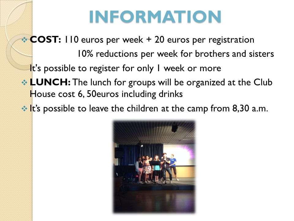 INFORMATION  COST: 110 euros per week + 20 euros per registration 10% reductions per week for brothers and sisters It s possible to register for only 1 week or more  LUNCH: The lunch for groups will be organized at the Club House cost 6, 50euros including drinks  It's possible to leave the children at the camp from 8,30 a.m.