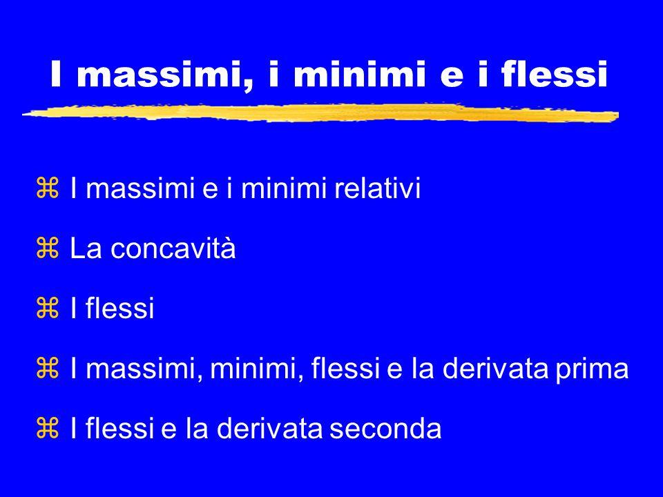 I massimi, i minimi e i flessi z I massimi e i minimi relativi z La concavità z I flessi z I massimi, minimi, flessi e la derivata prima z I flessi e