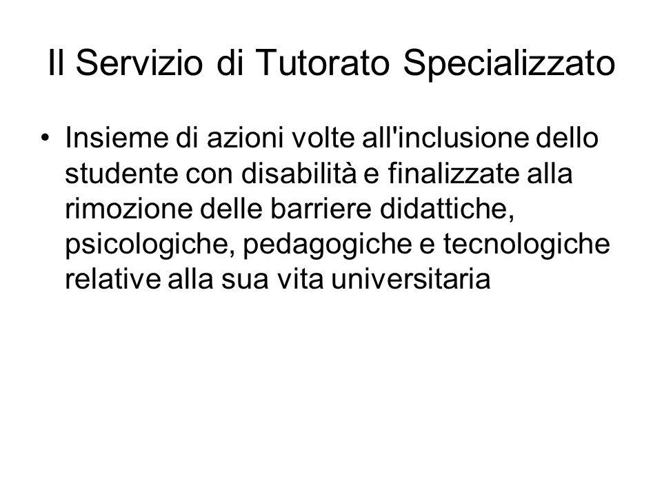 Il Servizio di Tutorato Specializzato Insieme di azioni volte all inclusione dello studente con disabilità e finalizzate alla rimozione delle barriere didattiche, psicologiche, pedagogiche e tecnologiche relative alla sua vita universitaria