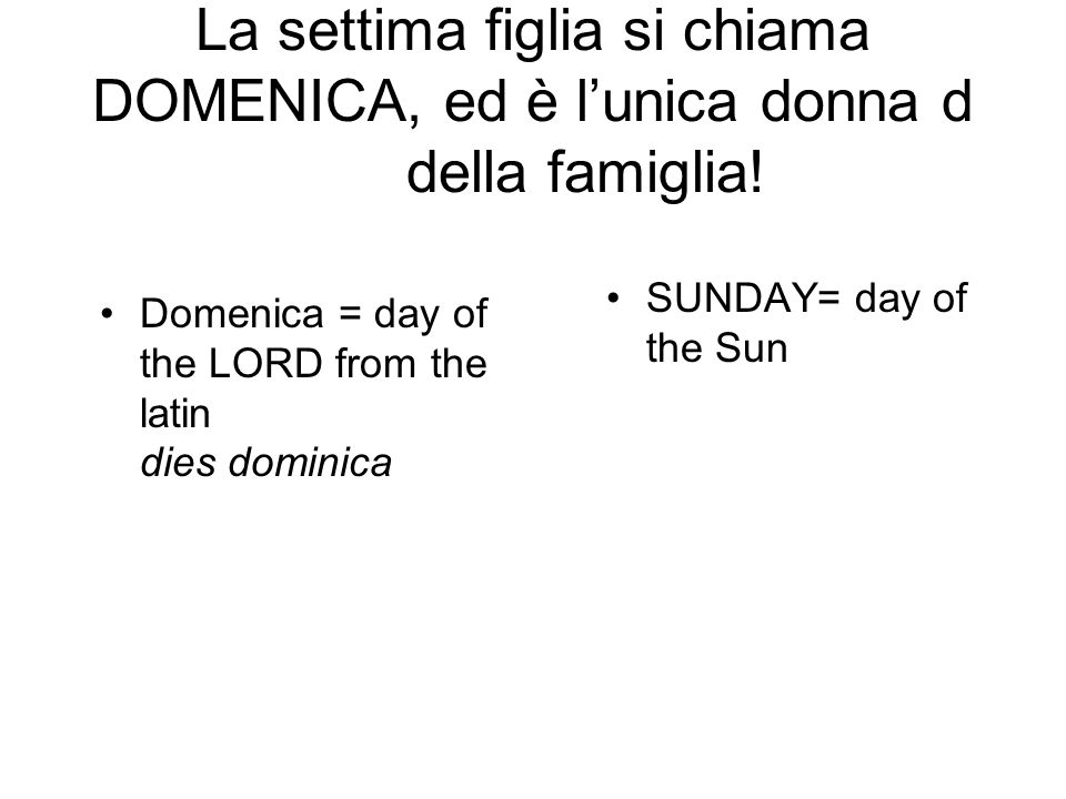 La settima figlia si chiama DOMENICA, ed è l'unica donna d della famiglia! Domenica = day of the LORD from the latin dies dominica SUNDAY= day of the