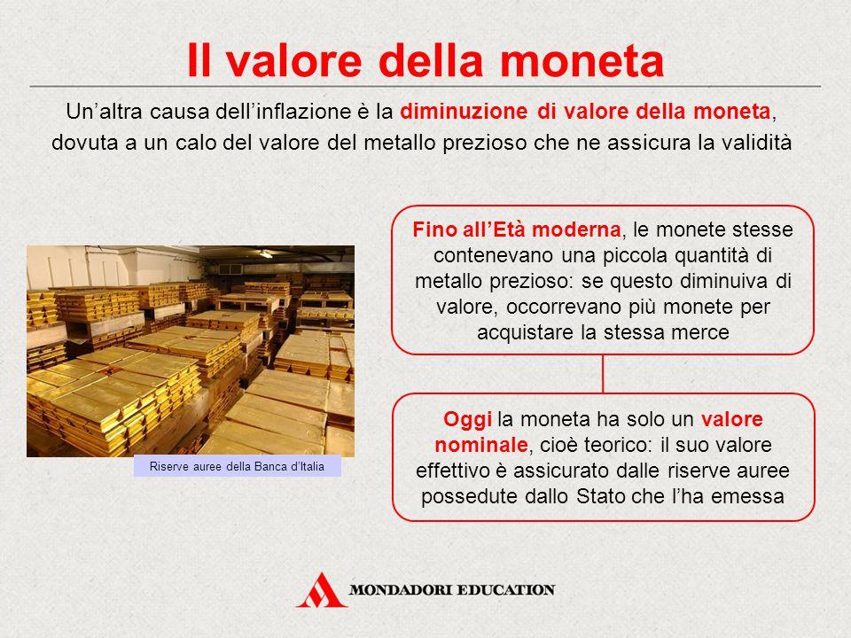 Il valore della moneta Fino all'Età moderna, le monete stesse contenevano una piccola quantità di metallo prezioso: se questo diminuiva di valore, occorrevano più monete per acquistare la stessa merce Oggi la moneta ha solo un valore nominale, cioè teorico: il suo valore effettivo è assicurato dalle riserve auree possedute dallo Stato che l'ha emessa Riserve auree della Banca d'Italia Un'altra causa dell'inflazione è la diminuzione di valore della moneta, dovuta a un calo del valore del metallo prezioso che ne assicura la validità