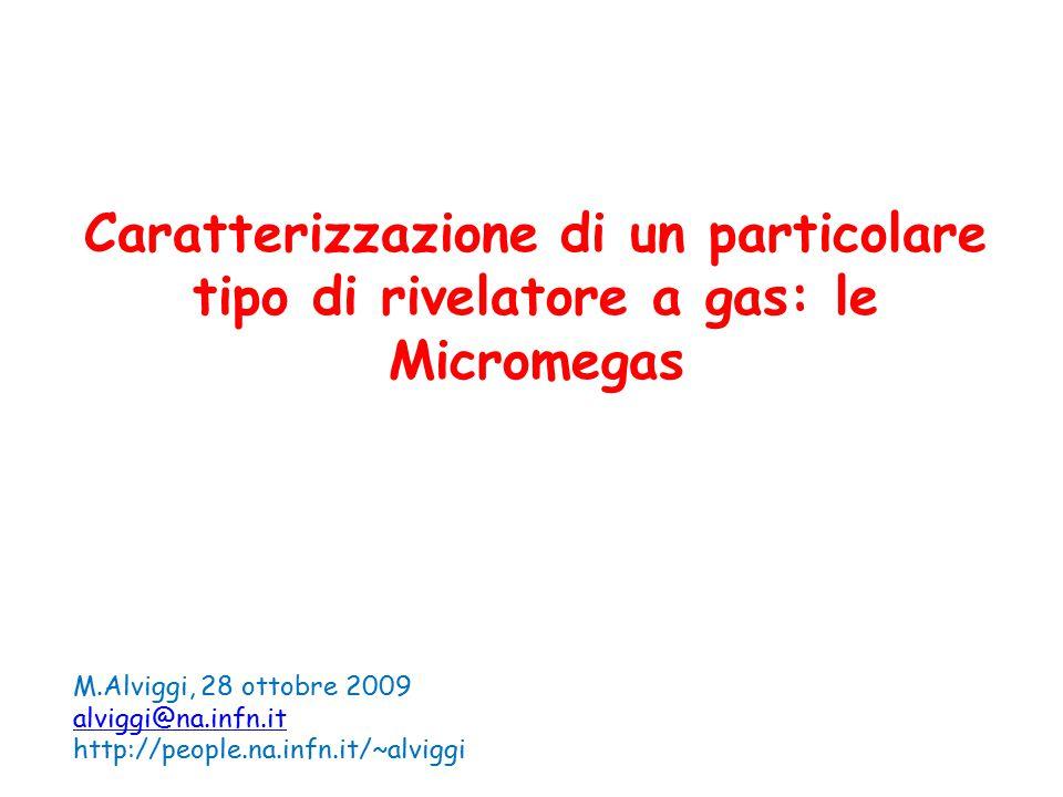 Caratterizzazione di un particolare tipo di rivelatore a gas: le Micromegas M.Alviggi, 28 ottobre 2009 alviggi@na.infn.it http://people.na.infn.it/~al