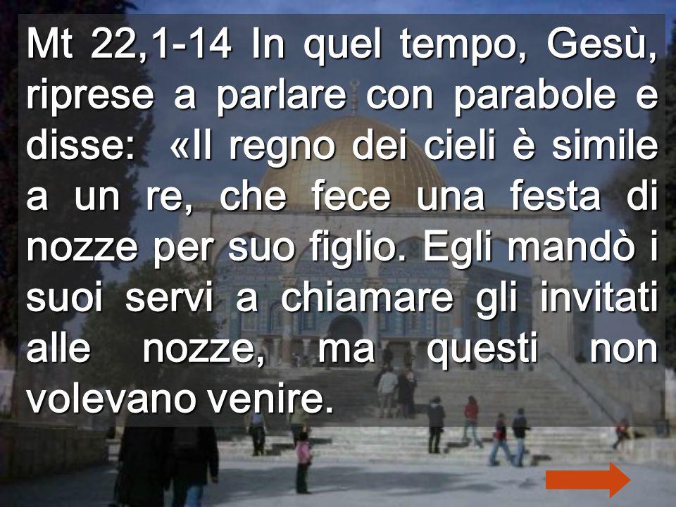 Mt 22,1-14 In quel tempo, Gesù, riprese a parlare con parabole e disse: «Il regno dei cieli è simile a un re, che fece una festa di nozze per suo figlio.