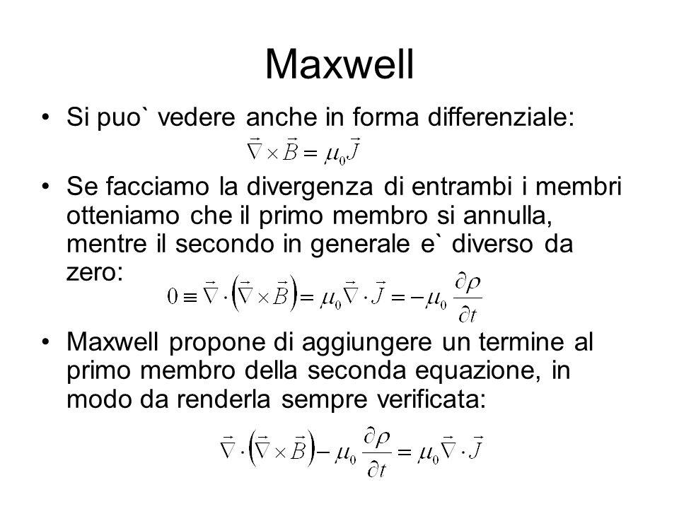 Maxwell Si puo` vedere anche in forma differenziale: Se facciamo la divergenza di entrambi i membri otteniamo che il primo membro si annulla, mentre il secondo in generale e` diverso da zero: Maxwell propone di aggiungere un termine al primo membro della seconda equazione, in modo da renderla sempre verificata:
