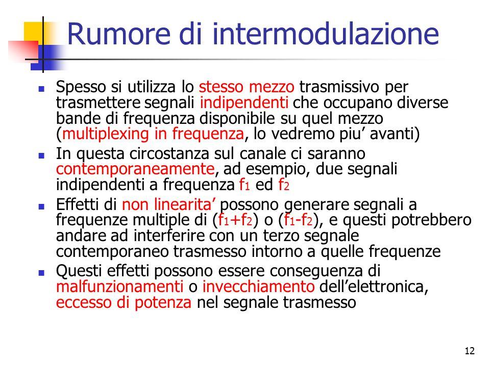 12 Rumore di intermodulazione Spesso si utilizza lo stesso mezzo trasmissivo per trasmettere segnali indipendenti che occupano diverse bande di freque