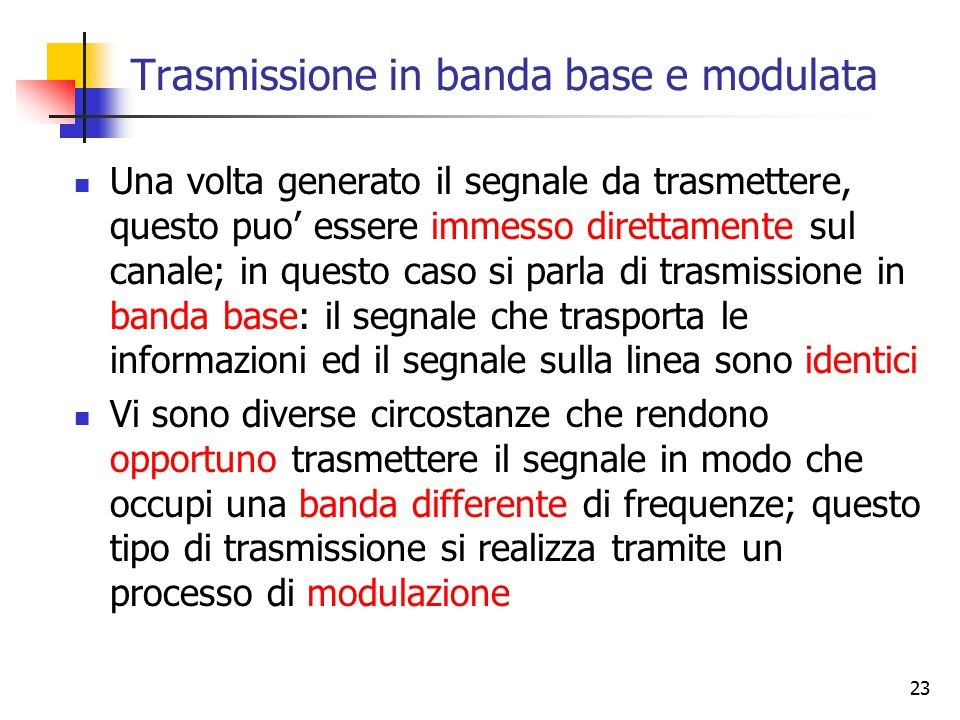 23 Trasmissione in banda base e modulata Una volta generato il segnale da trasmettere, questo puo' essere immesso direttamente sul canale; in questo c