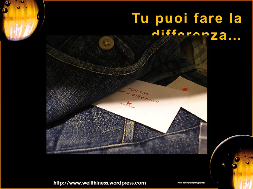 Tu puoi fare la differenza… http://www.wellthiness.wordpress.com