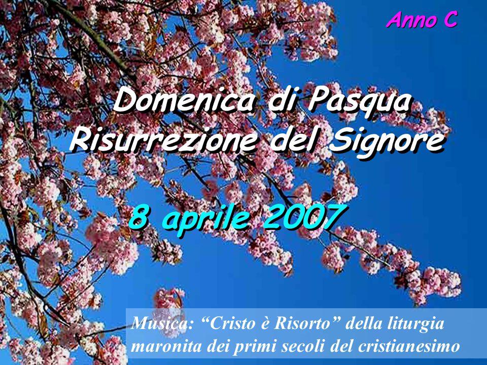 Domenica di Pasqua Risurrezione del Signore Domenica di Pasqua Risurrezione del Signore 8 aprile 2007 Anno C Musica: Cristo è Risorto della liturgia maronita dei primi secoli del cristianesimo