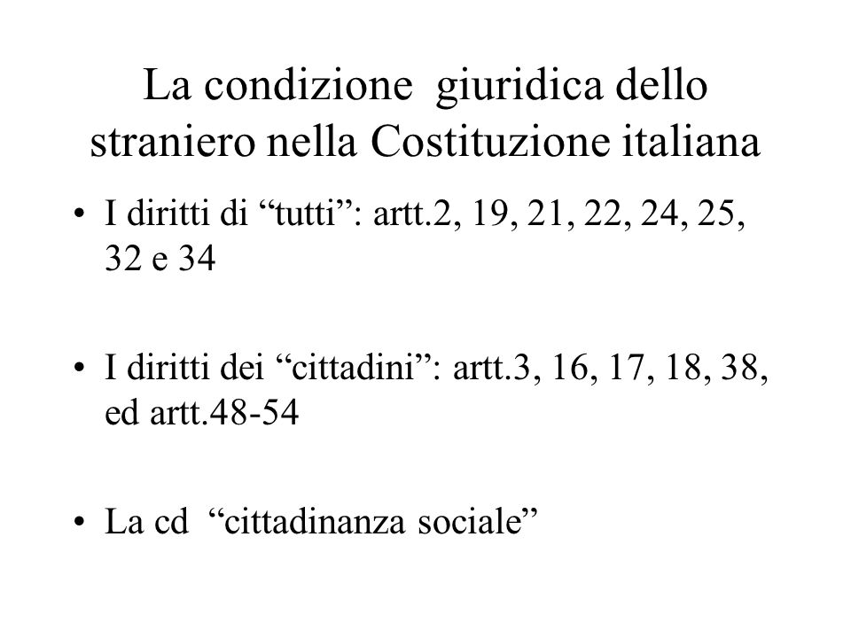 """La condizione giuridica dello straniero nella Costituzione italiana I diritti di """"tutti"""": artt.2, 19, 21, 22, 24, 25, 32 e 34 I diritti dei """"cittadini"""