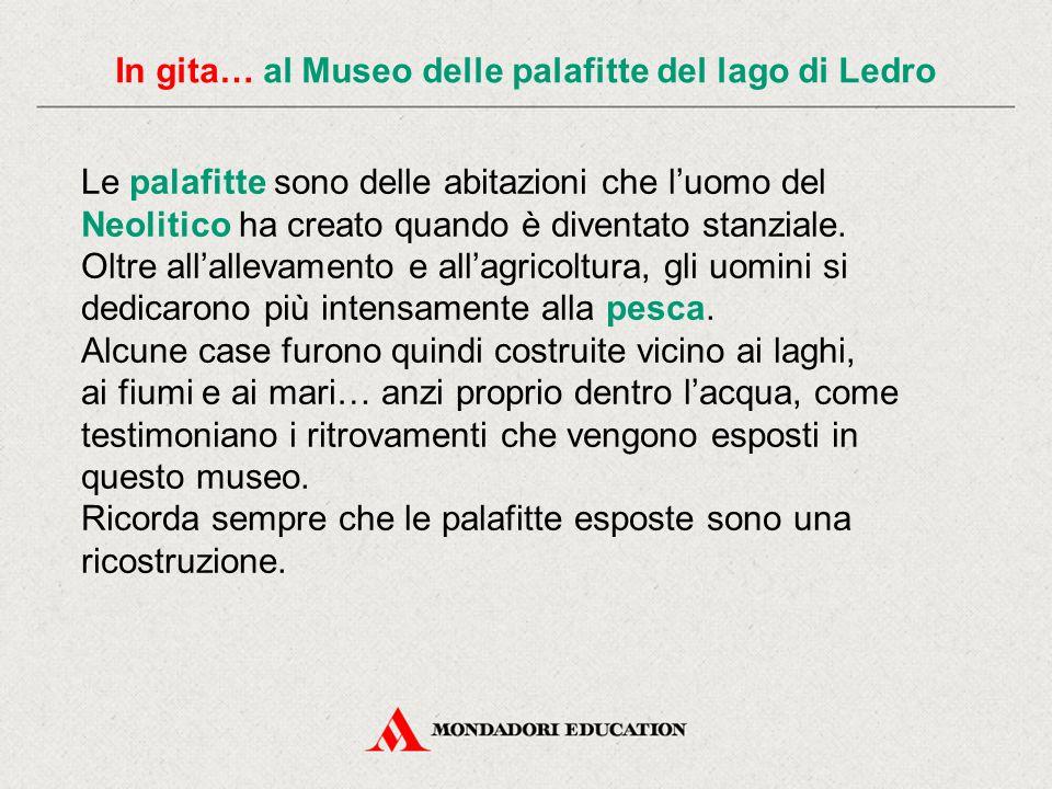 In gita… al Museo delle palafitte del lago di Ledro In Italia le palafitte si diffusero soprattutto al Nord, vicino a laghi o paludi.