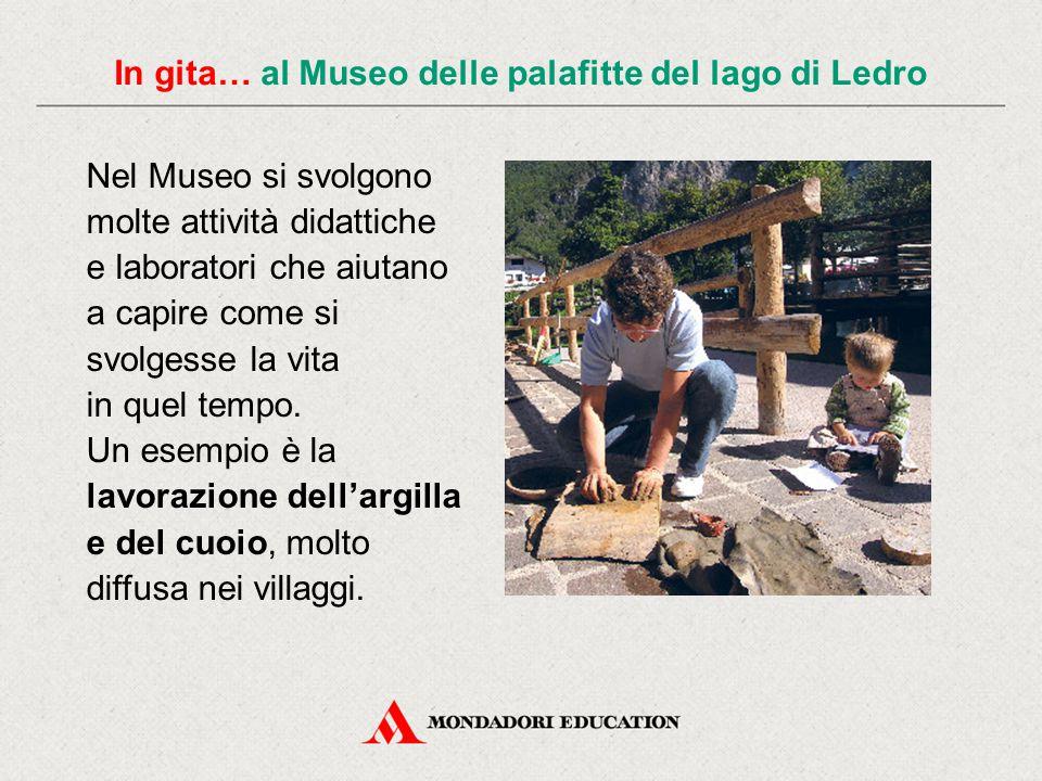 Nel Museo si svolgono molte attività didattiche e laboratori che aiutano a capire come si svolgesse la vita in quel tempo. Un esempio è la lavorazione
