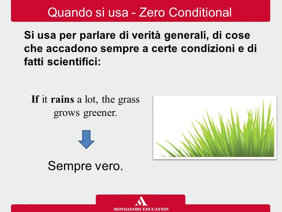 Quando si usa - Zero Conditional Si usa per parlare di verità generali, di cose che accadono sempre a certe condizioni e di fatti scientifici: If it r