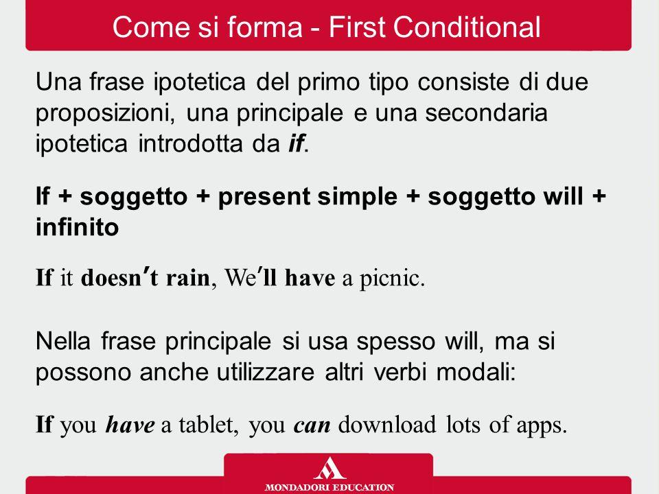 Come si forma - First Conditional Una frase ipotetica del primo tipo consiste di due proposizioni, una principale e una secondaria ipotetica introdotta da if.