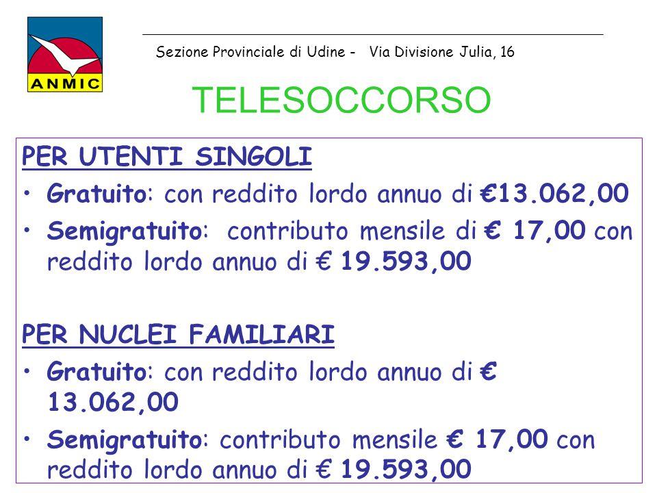 TELESOCCORSO PER UTENTI SINGOLI Gratuito: con reddito lordo annuo di €13.062,00 Semigratuito: contributo mensile di € 17,00 con reddito lordo annuo di