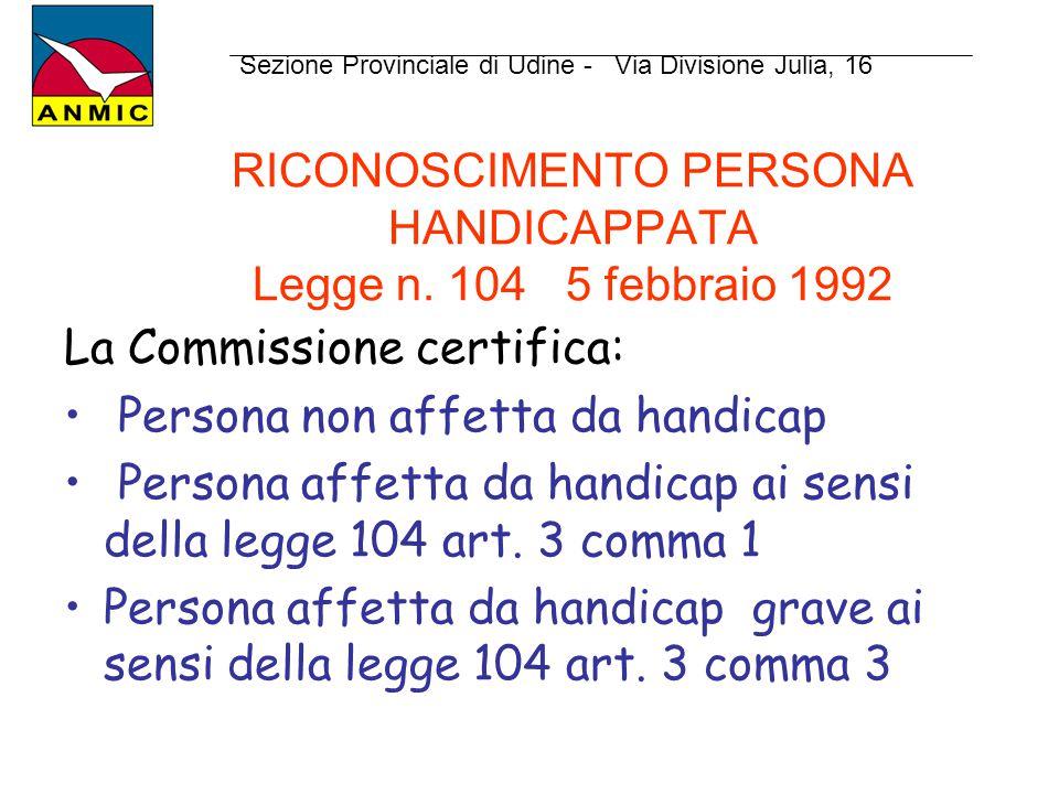 RICONOSCIMENTO PERSONA HANDICAPPATA Legge n. 104 5 febbraio 1992 La Commissione certifica: Persona non affetta da handicap Persona affetta da handicap