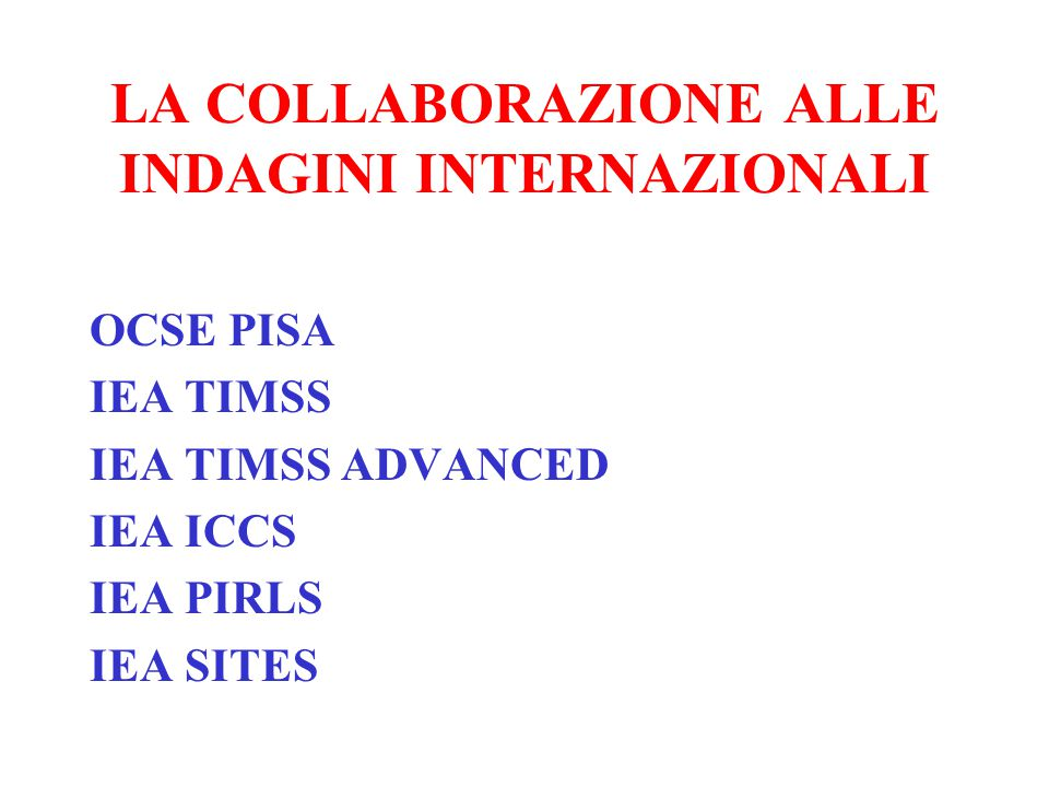 LA COLLABORAZIONE ALLE INDAGINI INTERNAZIONALI OCSE PISA IEA TIMSS IEA TIMSS ADVANCED IEA ICCS IEA PIRLS IEA SITES