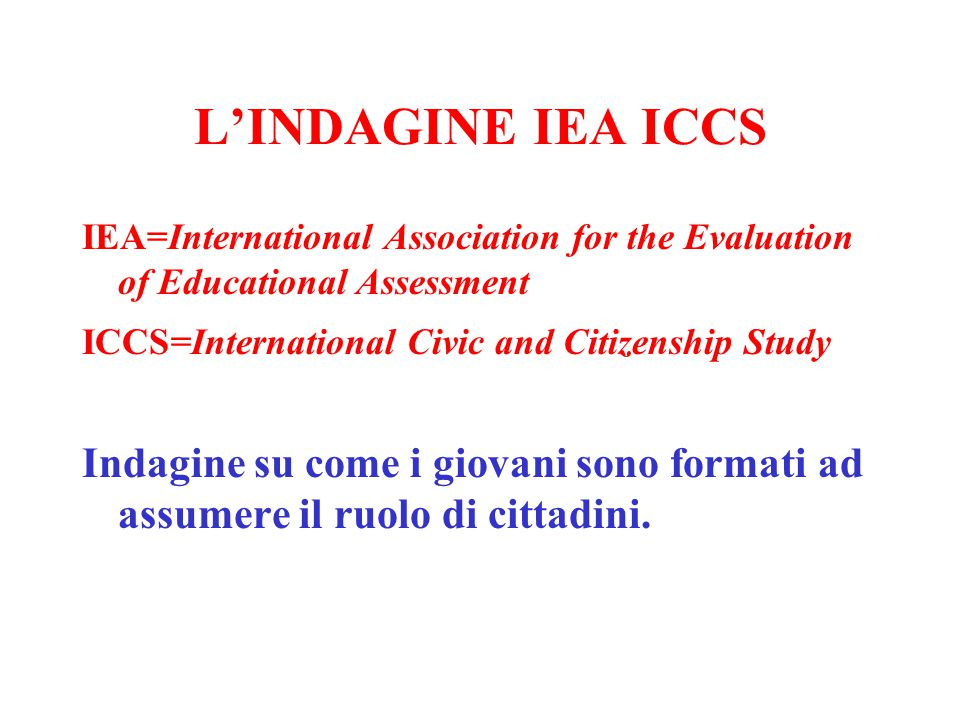 L'INDAGINE IEA ICCS IEA=International Association for the Evaluation of Educational Assessment ICCS=International Civic and Citizenship Study Indagine