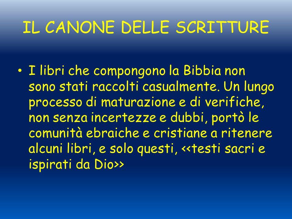 IL CANONE DELLE SCRITTURE I libri che compongono la Bibbia non sono stati raccolti casualmente. Un lungo processo di maturazione e di verifiche, non s