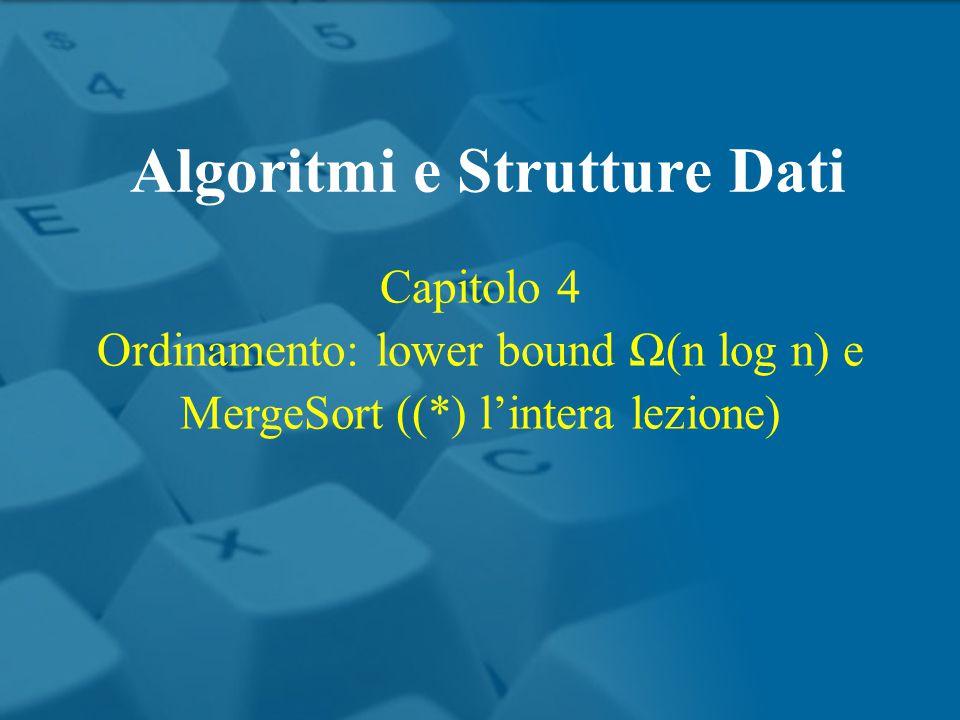 Capitolo 4 Ordinamento: lower bound Ω(n log n) e MergeSort ((*) l'intera lezione) Algoritmi e Strutture Dati