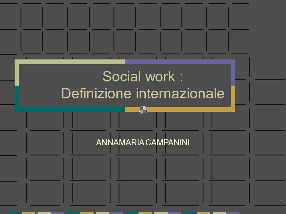Social work : Definizione internazionale ANNAMARIA CAMPANINI