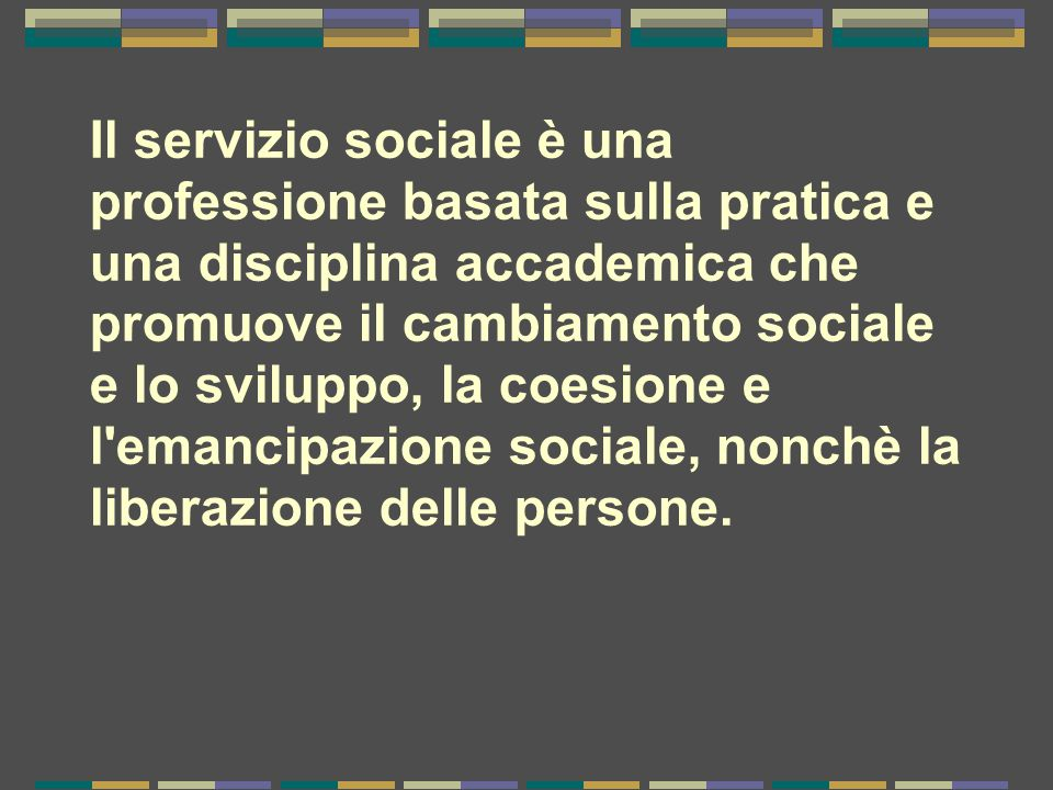 Il servizio sociale è una professione basata sulla pratica e una disciplina accademica che promuove il cambiamento sociale e lo sviluppo, la coesione e l emancipazione sociale, nonchè la liberazione delle persone.