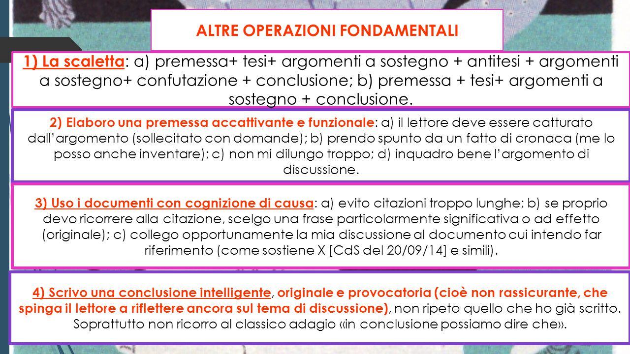 ALTRE OPERAZIONI FONDAMENTALI 1) La scaletta : a) premessa+ tesi+ argomenti a sostegno + antitesi + argomenti a sostegno+ confutazione + conclusione;