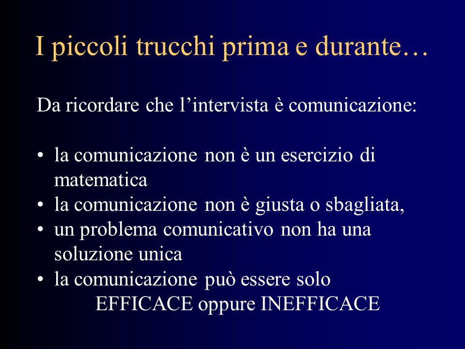 I piccoli trucchi prima e durante… Da ricordare che l'intervista è comunicazione: la comunicazione non è un esercizio di matematica la comunicazione non è giusta o sbagliata, un problema comunicativo non ha una soluzione unica la comunicazione può essere solo EFFICACE oppure INEFFICACE