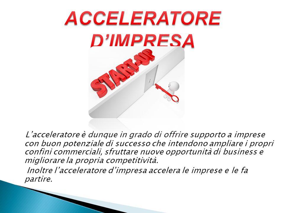 L'acceleratore è dunque in grado di offrire supporto a imprese con buon potenziale di successo che intendono ampliare i propri confini commerciali, sfruttare nuove opportunità di business e migliorare la propria competitività.