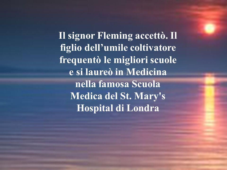 Il signor Fleming accettò. Il figlio dell'umile coltivatore frequentò le migliori scuole e si laureò in Medicina nella famosa Scuola Medica del St. Ma