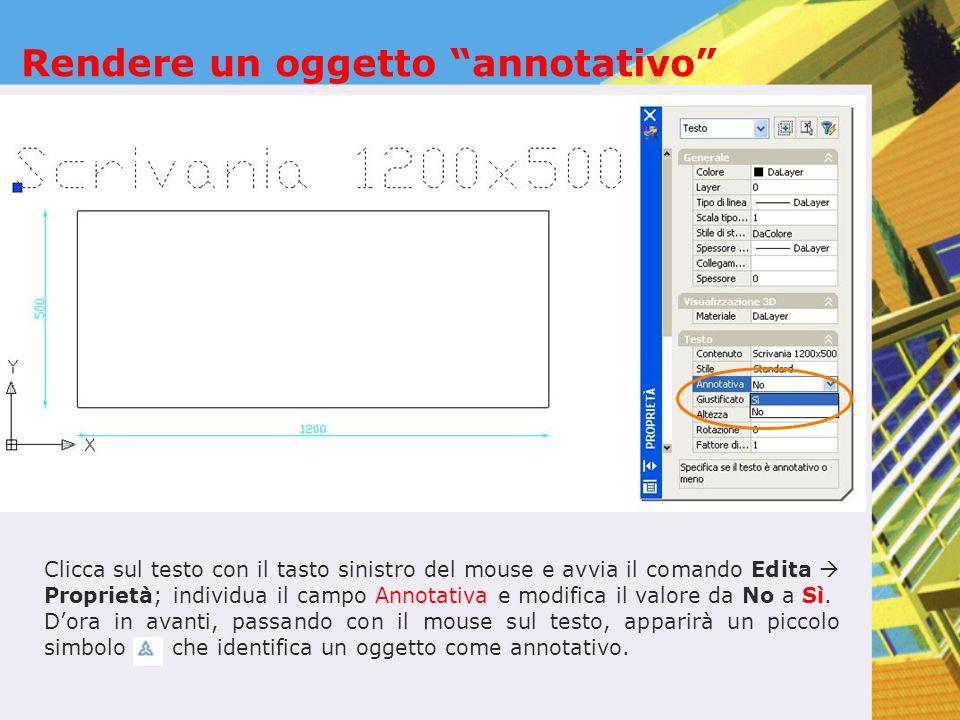 """Rendere un oggetto """"annotativo"""" Clicca sul testo con il tasto sinistro del mouse e avvia il comando Edita  Proprietà; individua il campo Annotativa e"""