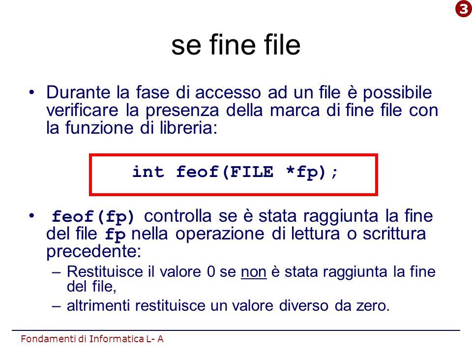 Fondamenti di Informatica L- A se fine file Durante la fase di accesso ad un file è possibile verificare la presenza della marca di fine file con la funzione di libreria: int feof(FILE *fp); feof(fp) controlla se è stata raggiunta la fine del file fp nella operazione di lettura o scrittura precedente: –Restituisce il valore 0 se non è stata raggiunta la fine del file, –altrimenti restituisce un valore diverso da zero.