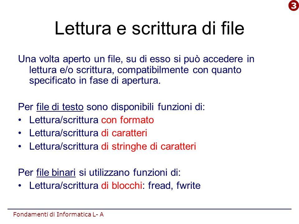 Fondamenti di Informatica L- A Lettura e scrittura di file Una volta aperto un file, su di esso si può accedere in lettura e/o scrittura, compatibilmente con quanto specificato in fase di apertura.