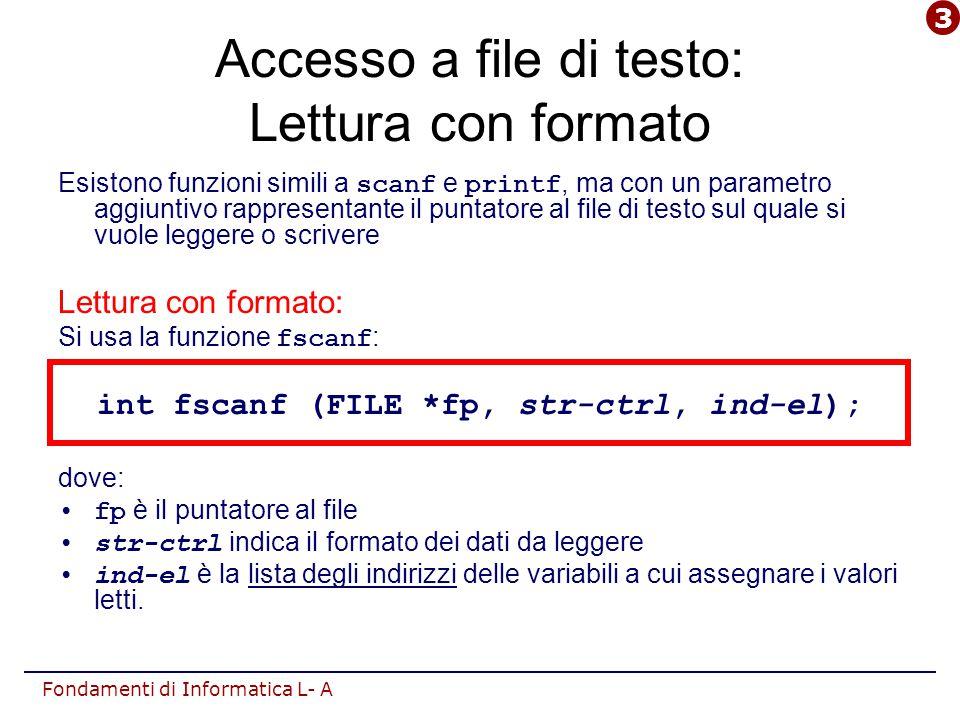 Fondamenti di Informatica L- A Accesso a file di testo: Lettura con formato Esistono funzioni simili a scanf e printf, ma con un parametro aggiuntivo rappresentante il puntatore al file di testo sul quale si vuole leggere o scrivere Lettura con formato: Si usa la funzione fscanf : int fscanf (FILE *fp, str-ctrl, ind-el); dove: fp è il puntatore al file str-ctrl indica il formato dei dati da leggere ind-el è la lista degli indirizzi delle variabili a cui assegnare i valori letti.