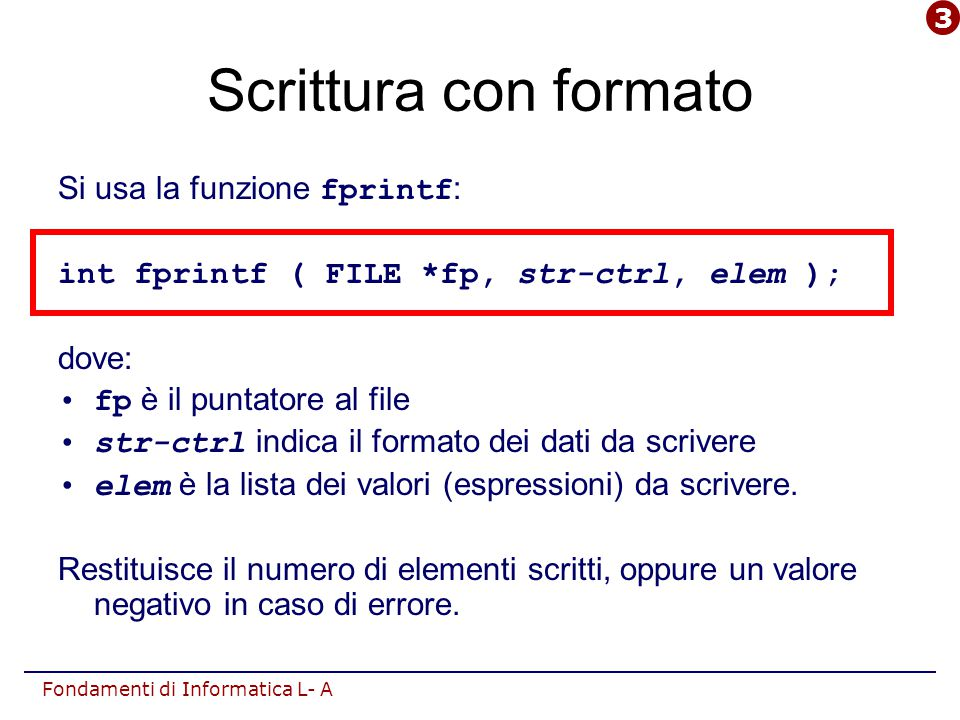 Fondamenti di Informatica L- A Scrittura con formato Si usa la funzione fprintf : int fprintf ( FILE *fp, str-ctrl, elem ); dove: fp è il puntatore al file str-ctrl indica il formato dei dati da scrivere elem è la lista dei valori (espressioni) da scrivere.