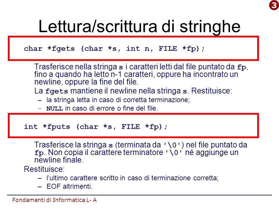 Fondamenti di Informatica L- A Lettura/scrittura di stringhe char *fgets (char *s, int n, FILE *fp); Trasferisce nella stringa s i caratteri letti dal