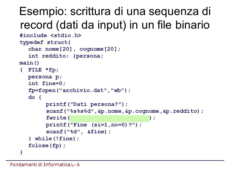 Fondamenti di Informatica L- A Esempio: scrittura di una sequenza di record (dati da input) in un file binario #include typedef struct{ char nome[20], cognome[20]; int reddito; }persona; main() {FILE *fp; persona p; int fine=0; fp=fopen( archivio.dat , wb ); do { printf( Dati persona ); scanf( %s%s%d ,&p.nome,&p.cognome,&p.reddito); fwrite(&p,sizeof(persona),1,fp); printf( Fine (si=1,no=0) ); scanf( %d , &fine); } while(!fine); fclose(fp); }