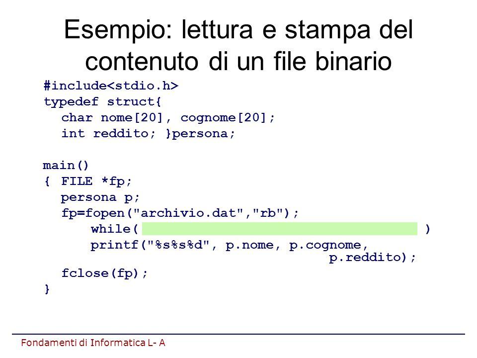 Fondamenti di Informatica L- A Esempio: lettura e stampa del contenuto di un file binario #include typedef struct{ char nome[20], cognome[20]; int reddito; }persona; main() {FILE *fp; persona p; fp=fopen( archivio.dat , rb ); while( fread(&p, sizeof(persona),1, fp)>0 ) printf( %s%s%d , p.nome, p.cognome, p.reddito); fclose(fp); }