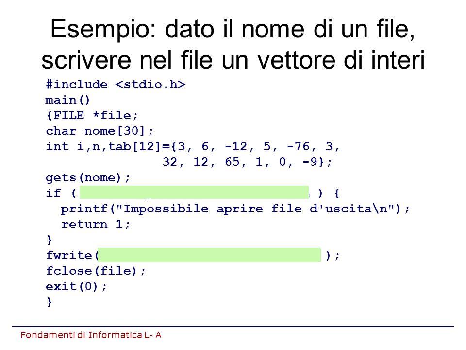 Fondamenti di Informatica L- A Esempio: dato il nome di un file, scrivere nel file un vettore di interi #include main() {FILE *file; char nome[30]; int i,n,tab[12]={3, 6, -12, 5, -76, 3, 32, 12, 65, 1, 0, -9}; gets(nome); if ( (file=fopen(nome, wb ))==NULL ) { printf( Impossibile aprire file d uscita\n ); return 1; } fwrite(tab, sizeof( int ), 12, file ); fclose(file); exit(0); }