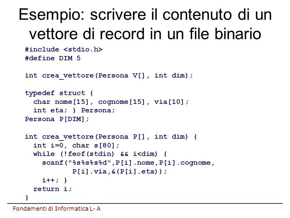 Fondamenti di Informatica L- A Esempio: scrivere il contenuto di un vettore di record in un file binario #include #define DIM 5 int crea_vettore(Persona V[], int dim); typedef struct { char nome[15], cognome[15], via[10]; int eta; } Persona; Persona P[DIM]; int crea_vettore(Persona P[], int dim) { int i=0, char s[80]; while (!feof(stdin) && i<dim) { scanf( %s%s%s%d ,P[i].nome,P[i].cognome, P[i].via,&(P[i].eta)); i++; } return i; }