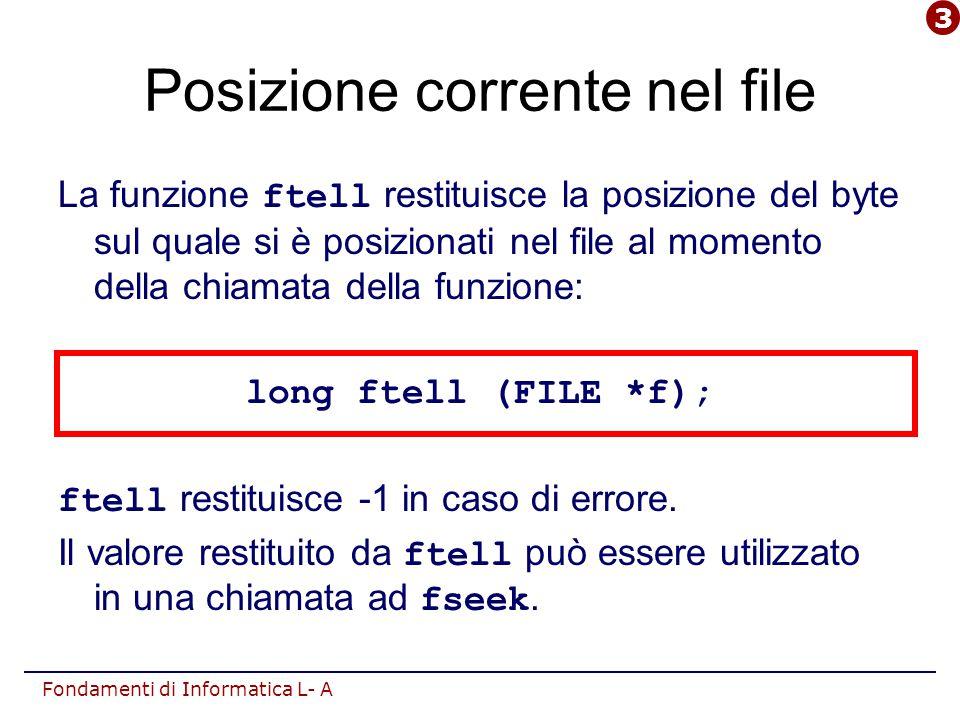 Fondamenti di Informatica L- A Posizione corrente nel file La funzione ftell restituisce la posizione del byte sul quale si è posizionati nel file al momento della chiamata della funzione: long ftell (FILE *f); ftell restituisce -1 in caso di errore.