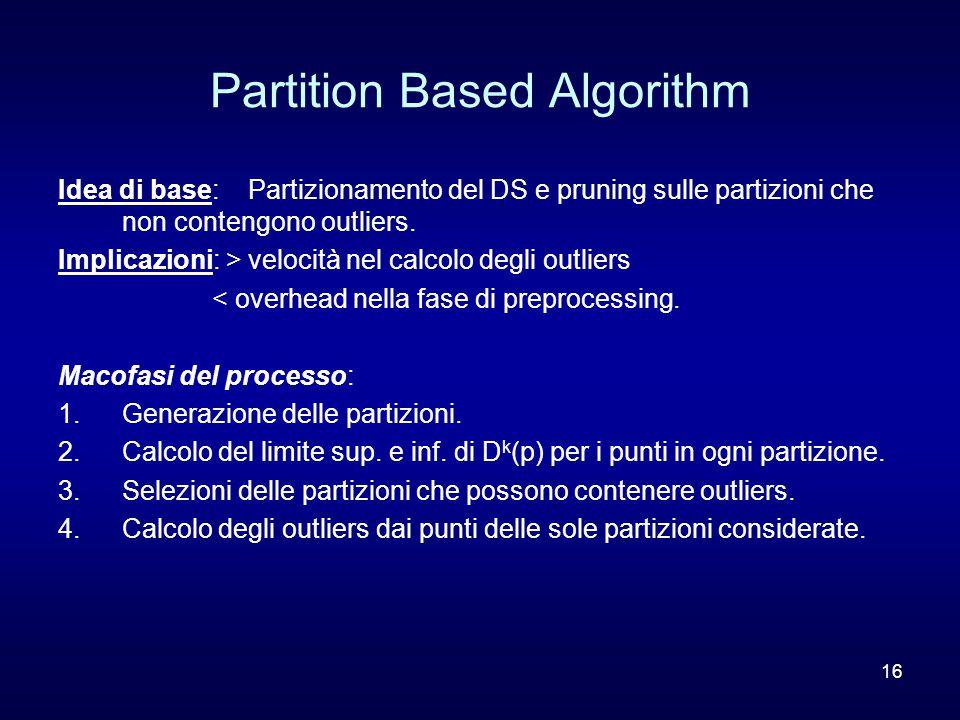 16 Partition Based Algorithm Idea di base: Partizionamento del DS e pruning sulle partizioni che non contengono outliers. Implicazioni: > velocità nel