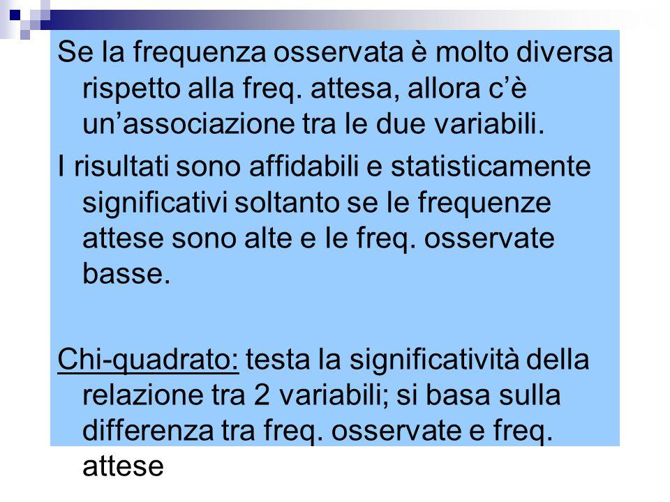 Se la frequenza osservata è molto diversa rispetto alla freq. attesa, allora c'è un'associazione tra le due variabili. I risultati sono affidabili e s