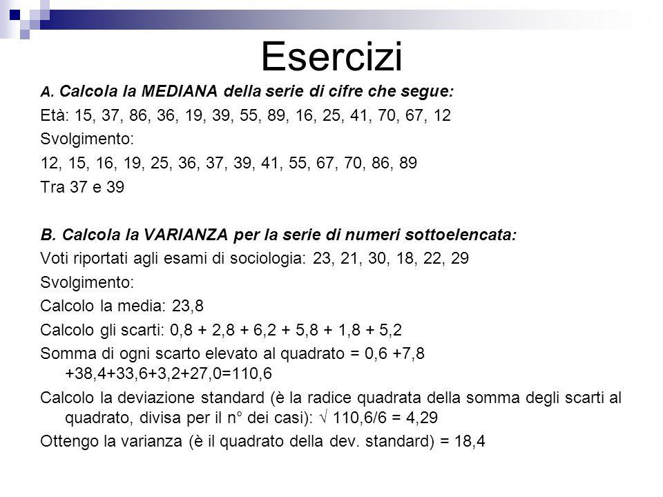 Esercizi A. Calcola la MEDIANA della serie di cifre che segue: Età: 15, 37, 86, 36, 19, 39, 55, 89, 16, 25, 41, 70, 67, 12 Svolgimento: 12, 15, 16, 19