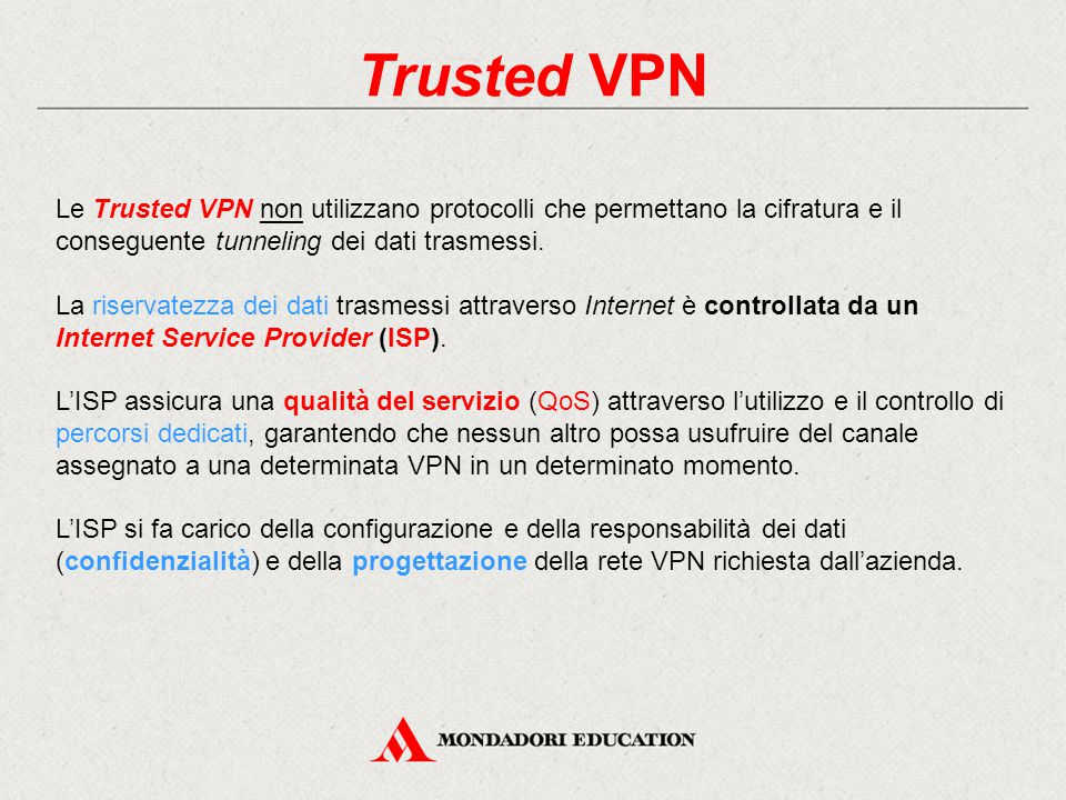 Trusted VPN Le Trusted VPN non utilizzano protocolli che permettano la cifratura e il conseguente tunneling dei dati trasmessi. La riservatezza dei da