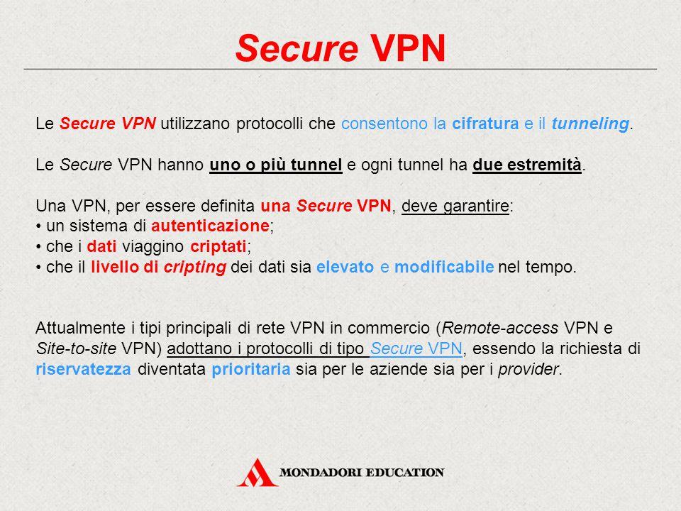 Secure VPN Le Secure VPN utilizzano protocolli che consentono la cifratura e il tunneling. Le Secure VPN hanno uno o più tunnel e ogni tunnel ha due e