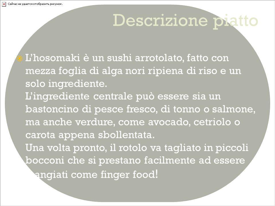 Ingredienti per sei persone  Riso da sushi cotto (100 g)  Bastoncini di tonno/salmone da 1 cm (30-40g)  Wasabi  Alga nori  -Ingredienti secondari (per accompagnare)  Wasabi  Salsa di soia  Zenzero